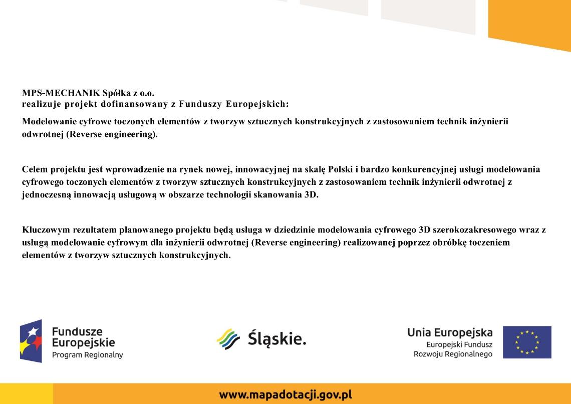 MPS-MECHANIK Spółka z o.o. realizuje projekt dofinansowany z Funduszy Europejskich: Modelowanie cyfrowe toczonych elementów z tworzyw sztucznych konstrukcyjnych z zastosowaniem technik inżynierii odwrotnej (Reverse engineering). Celem projektu jest wprowadzenie na rynek nowej, innowacyjnej na skalę Polski i bardzo konkurencyjnej usługi modelowania cyfrowego toczonych elementów z tworzyw sztucznych konstrukcyjnych z zastosowaniem technik inżynierii odwrotnej z jednoczesną innowacją usługową w obszarze technologii skanowania 3D. Kluczowym rezultatem planowanego projektu będą usługa w dziedzinie modelowania cyfrowego 3D szerokozakresowego wraz z usługą modelowanie cyfrowym dla inżynierii odwrotnej (Reverse engineering) realizowanej poprzez obróbkę toczeniem elementów z tworzyw sztucznych konstrukcyjnych.